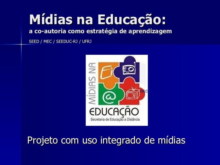 Projeto com uso integrado de mídias Mídias na Educação: a co-autoria como estratégia de aprendizagem MEC SEED / MEC / SEED...