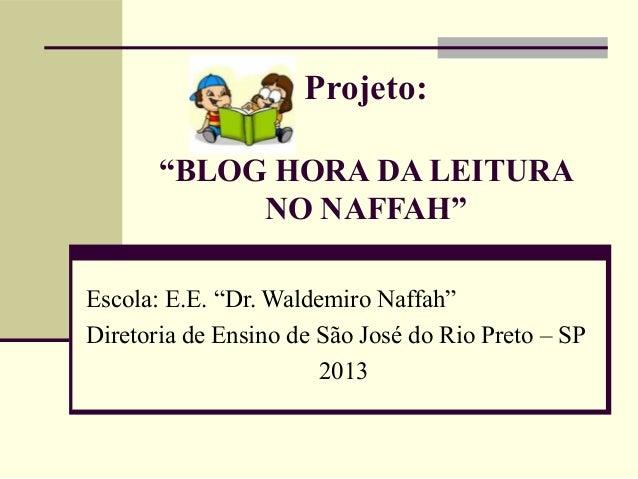 """Projeto: """"BLOG HORA DA LEITURA NO NAFFAH""""  Escola:E.E.""""Dr.WaldemiroNaffah"""" DiretoriadeEnsinodeSãoJosédoRioPre..."""