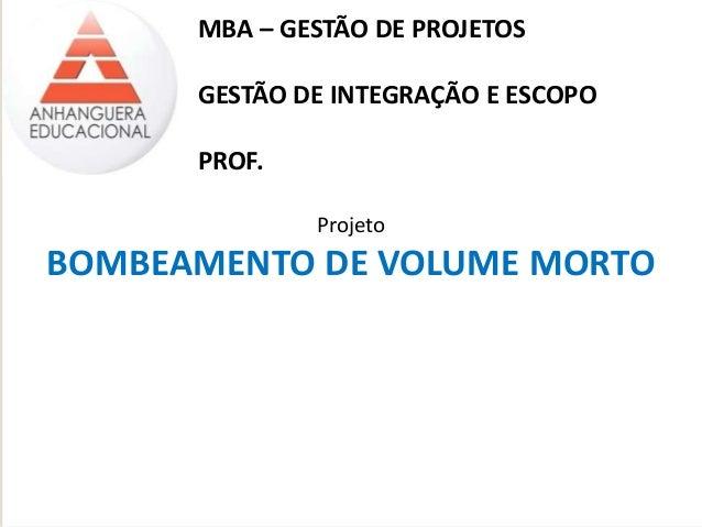 MBA – GESTÃO DE PROJETOS  GESTÃO DE INTEGRAÇÃO E ESCOPO  PROF.  Projeto  BOMBEAMENTO DE VOLUME MORTO