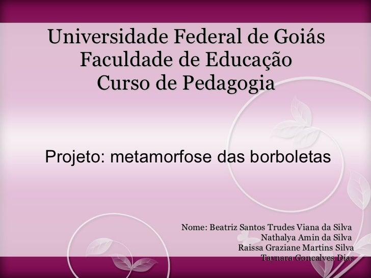 Universidade Federal de Goiás Faculdade de Educação Curso de Pedagogia <ul><li>Projeto: metamorfose das borboletas </li></...