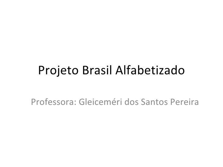 Projeto Brasil Alfabetizado Professora: Gleiceméri dos Santos Pereira