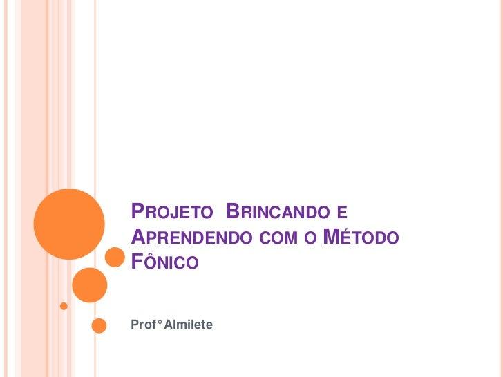 PROJETO BRINCANDO EAPRENDENDO COM O MÉTODOFÔNICOProf° Almilete