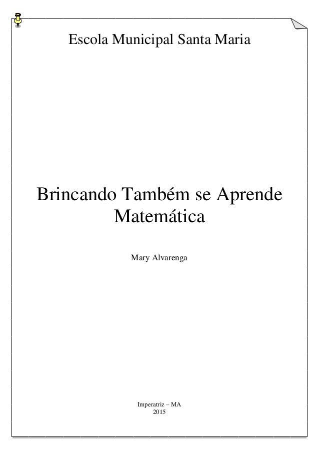 Escola Municipal Santa Maria Brincando Também se Aprende Matemática Mary Alvarenga Imperatriz – MA 2015
