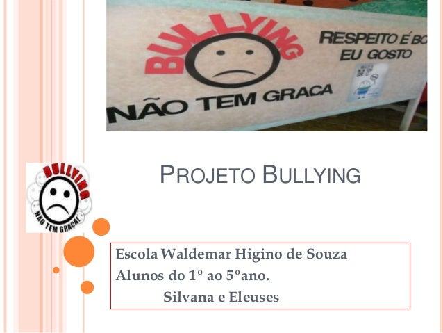 PROJETO BULLYING Escola Waldemar Higino de Souza Alunos do 1º ao 5ºano. Silvana e Eleuses