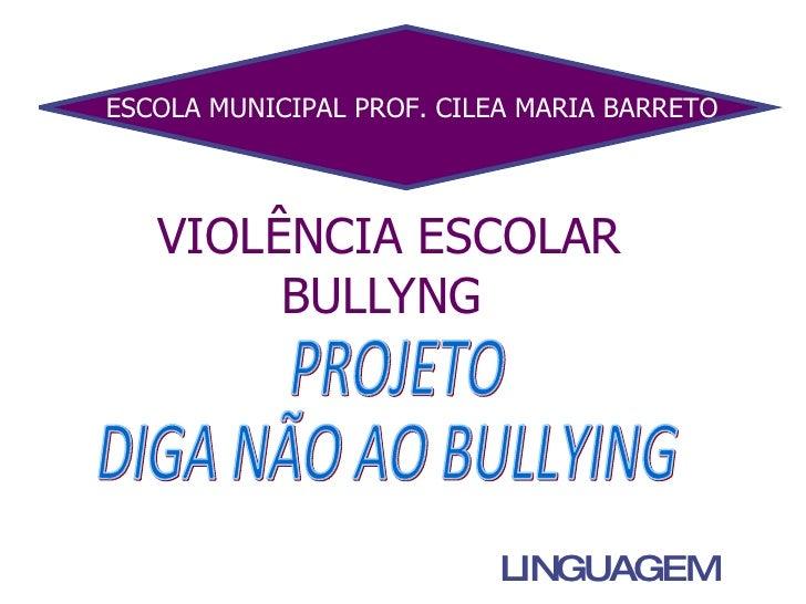 VIOLÊNCIA ESCOLAR BULLYNG  LINGUAGEM ESCOLA MUNICIPAL PROF. CILEA MARIA BARRETO PROJETO DIGA NÃO AO BULLYING