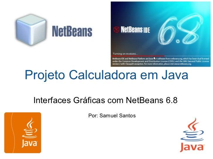 Projeto Calculadora em Java Interfaces Gráficas com NetBeans 6.8 Por: Samuel Santos