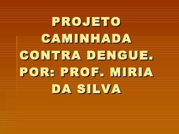 PROJETO CAMINHADA CONTRA DENGUE. POR: PROF. MIRIA DA SILVA