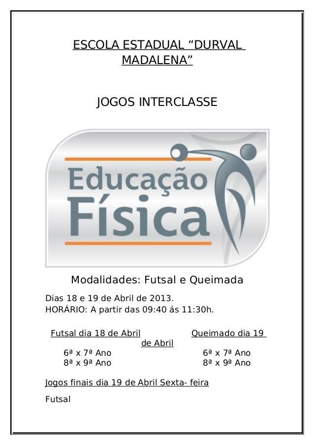 """ESCOLA ESTADUAL """"DURVALMADALENA""""JOGOS INTERCLASSEModalidades: Futsal e QueimadaDias 18 e 19 de Abril de 2013.HORÁRIO: A pa..."""