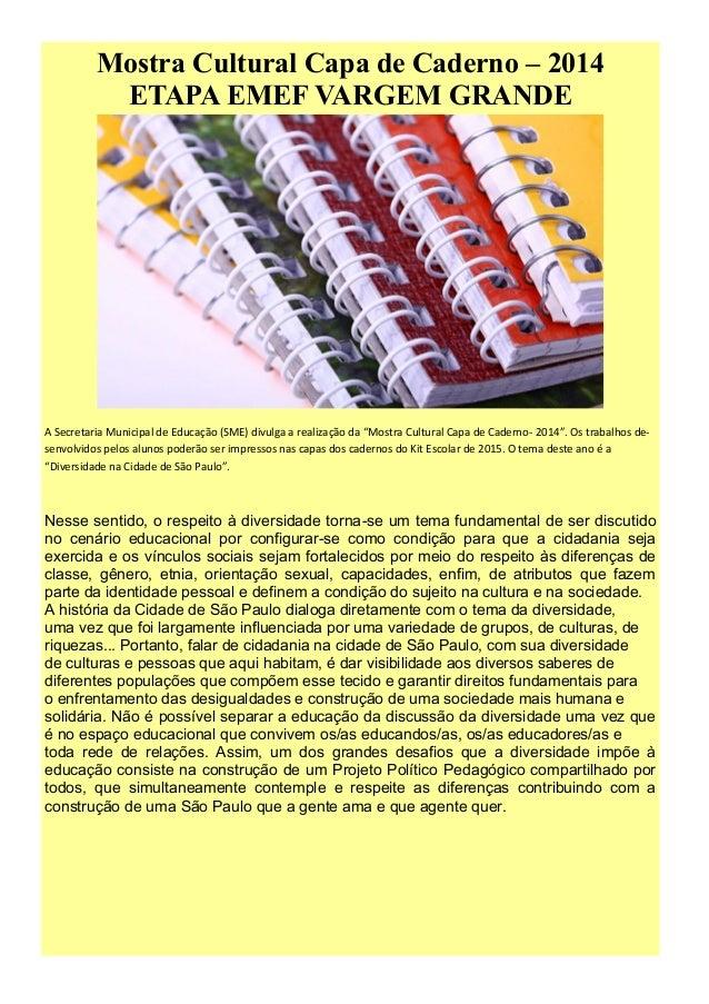 Mostra Cultural Capa de Caderno – 2014  ETAPA EMEF VARGEM GRANDE  A Secretaria Municipal de Educação (SME) divulga a reali...