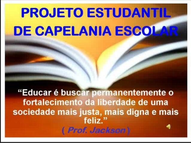 PROJETO ESTUDANTIL DE CAPELANIA ESCOLAR E-mail: professorackson@hotmail.com www.gestaodecapelamia.blogspot.com