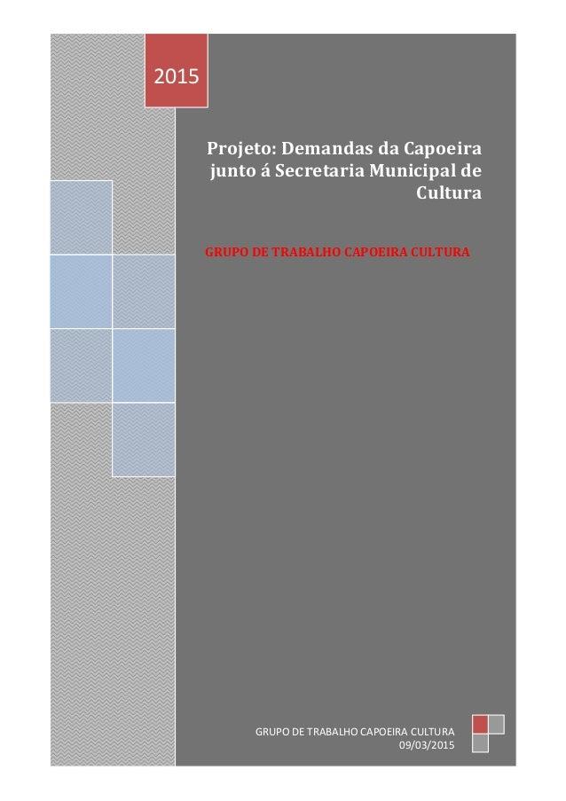 Projeto: Demandas da Capoeira junto á Secretaria Municipal de Cultura GRUPO DE TRABALHO CAPOEIRA CULTURA 2015 GRUPO DE TRA...