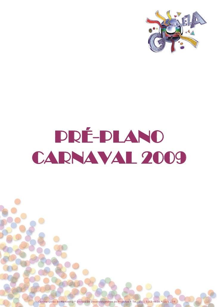 PRÉ-PLANO CARNAVAL 2009     Central Globo de Marketing * Divisão de Desenvolvimento de Produtos * Tel.: (11) 5112-4838 * 1...