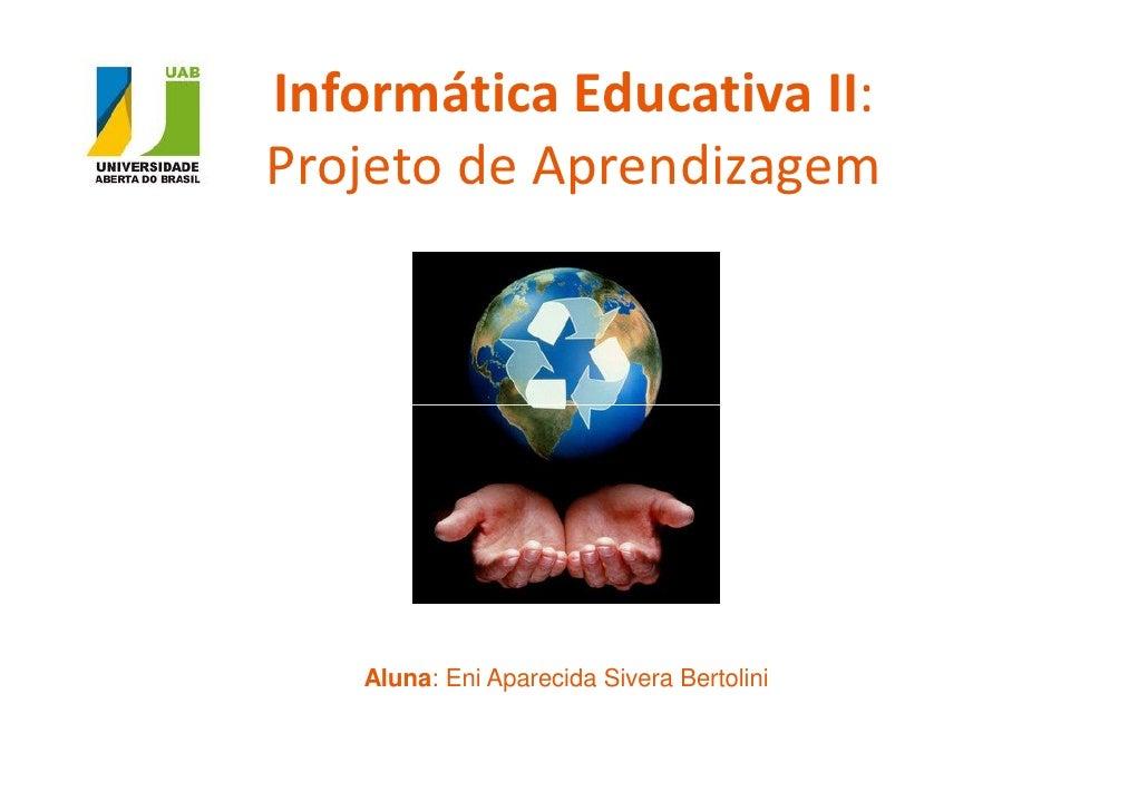 Informática Educativa II:Projeto de Aprendizagem   Aluna: Eni Aparecida Sivera Bertolini