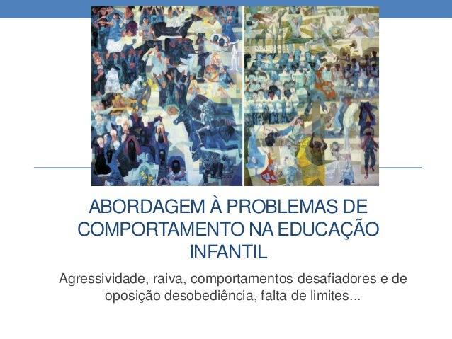 ABORDAGEM À PROBLEMAS DE COMPORTAMENTO NAEDUCAÇÃO INFANTIL Agressividade, raiva, comportamentos desafiadores e de oposição...