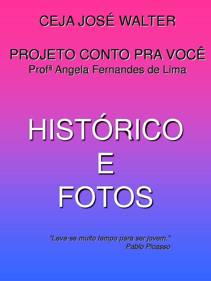 """CEJA JOSÉ WALTER  PROJETO CONTO PRA VOCÊ   Profª Angela Fernandes de Lima       HISTÓRICO       E     FOTOS      """"Leva-se ..."""