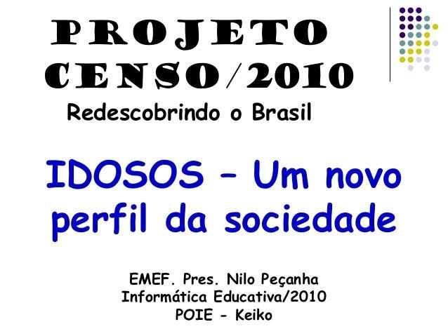IDOSOS – Um novo perfil da sociedade EMEF. Pres. Nilo Peçanha Informática Educativa/2010 POIE - Keiko PROJETO CENSO/2010 R...