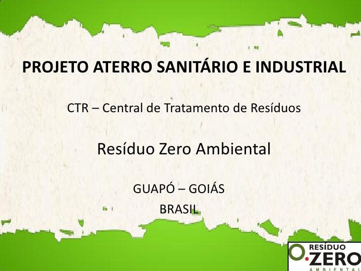 PROJETO ATERRO SANITÁRIO E INDUSTRIAL       CTR – Central de Tratamento de Resíduos            Resíduo Zero Ambiental     ...