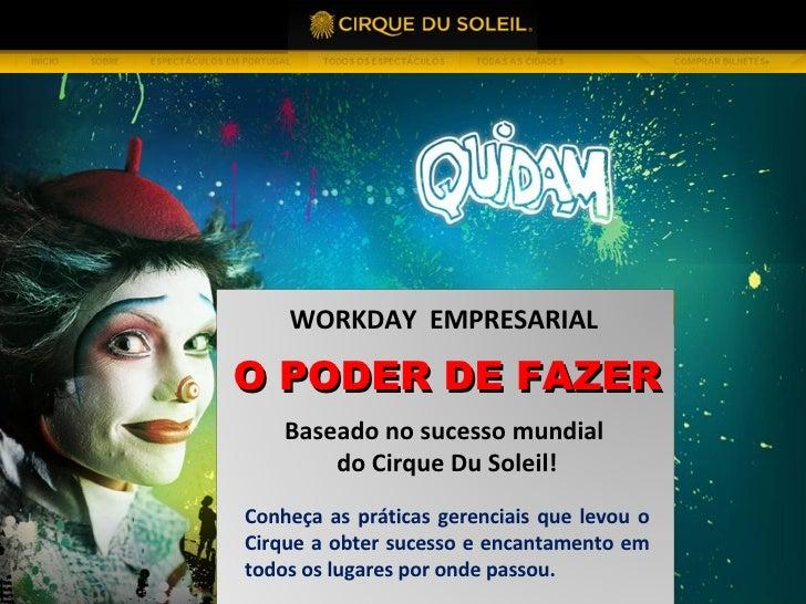 O PODER DE FAZER WORKDAY  EMPRESARIAL  Baseado no sucesso mundial  do Cirque Du Soleil! Conheça as práticas gerenciais que...