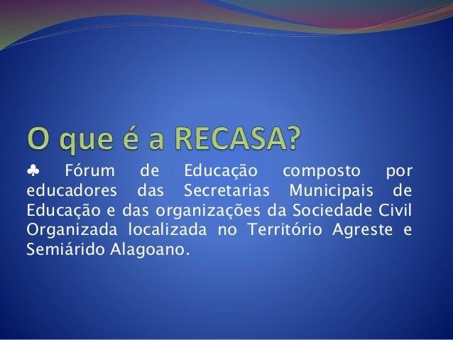 ♣ Fórum de Educação composto por educadores das Secretarias Municipais de Educação e das organizações da Sociedade Civil O...