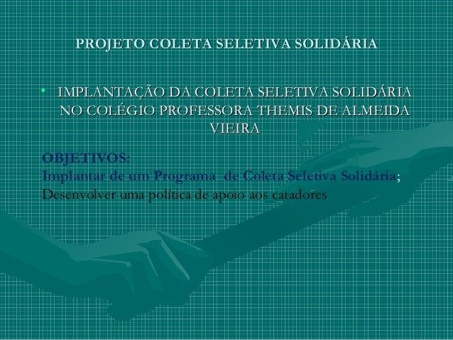 PROJETO COLETA SELETIVA SOLIDÁRIAPROJETO COLETA SELETIVA SOLIDÁRIA • IMPLANTAÇÃO DA COLETA SELETIVA SOLIDÁRIAIMPLANTAÇÃO D...