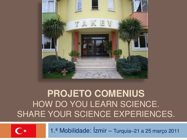 PROJETO COMENIUS  HOW DO YOU LEARN SCIENCE.  SHARE YOUR SCIENCE EXPERIENCES.  1.ª Mobilidade: Ízmir – Turquia–21 a 25 març...