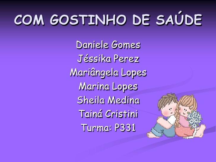 COM GOSTINHO DE SAÚDE<br />Daniele Gomes<br />JéssikaPerez<br />Mariângela Lopes<br />Marina Lopes<br />Sheila Medina<br /...
