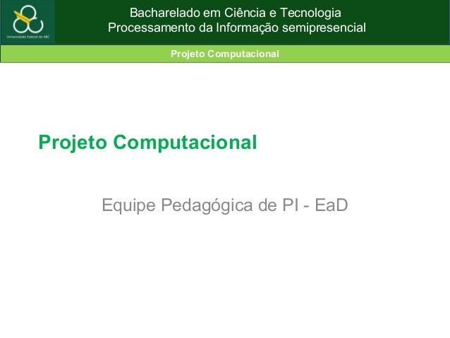 Bacharelado em Ciência e Tecnologia Processamento da Informação semipresencial Projeto Computacional Projeto Computacional...