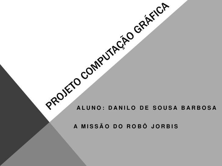 ALUNO: DANILO DE SOUSA BARBOSAA MISSÃO DO ROBÔ JORBIS