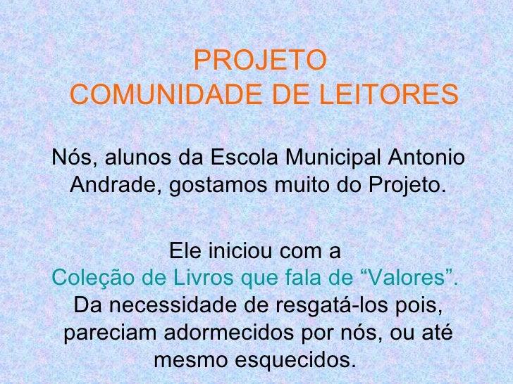 PROJETO COMUNIDADE DE LEITORESNós, alunos da Escola Municipal Antonio Andrade, gostamos muito do Projeto.          Ele ini...