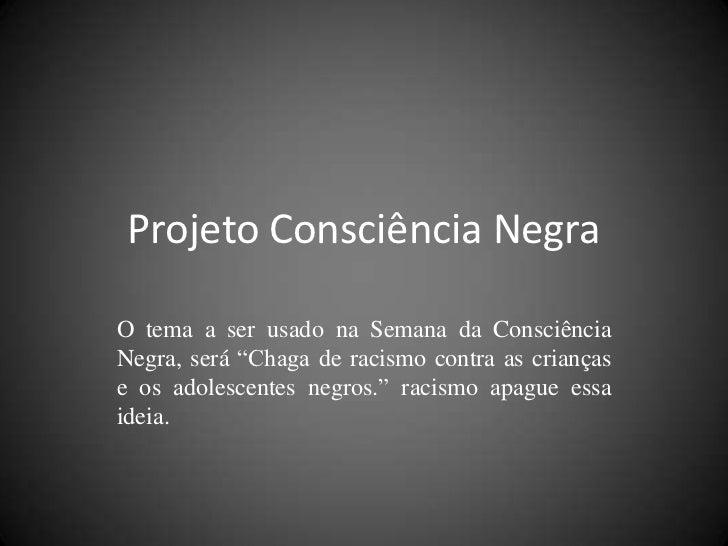 """Projeto Consciência NegraO tema a ser usado na Semana da ConsciênciaNegra, será """"Chaga de racismo contra as criançase os a..."""