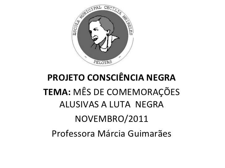 PROJETO CONSCIÊNCIA NEGRA TEMA:  MÊS DE COMEMORAÇÕES ALUSIVAS A LUTA  NEGRA NOVEMBRO/2011 Professora Márcia Guimarães