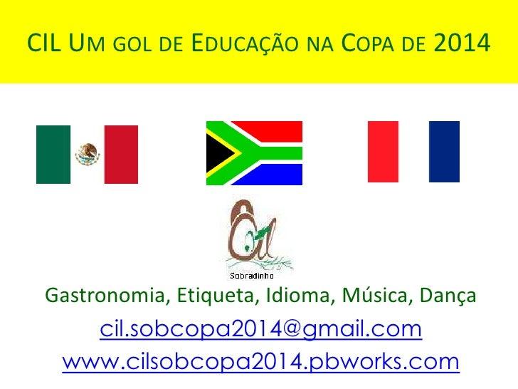 CIL UM GOL DE EDUCAÇÃO NA COPA DE 2014 Gastronomia, Etiqueta, Idioma, Música, Dança      cil.sobcopa2014@gmail.com  www.ci...