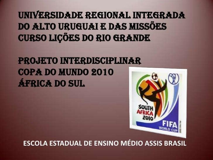 UNIVERSIDADE REGIONAL INTEGRADADO ALTO URUGUAI E DAS MISSÕESCURSO LIÇÕES DO RIO GRANDEPROJETO INTERDISCIPLINARCOPA DO MUND...