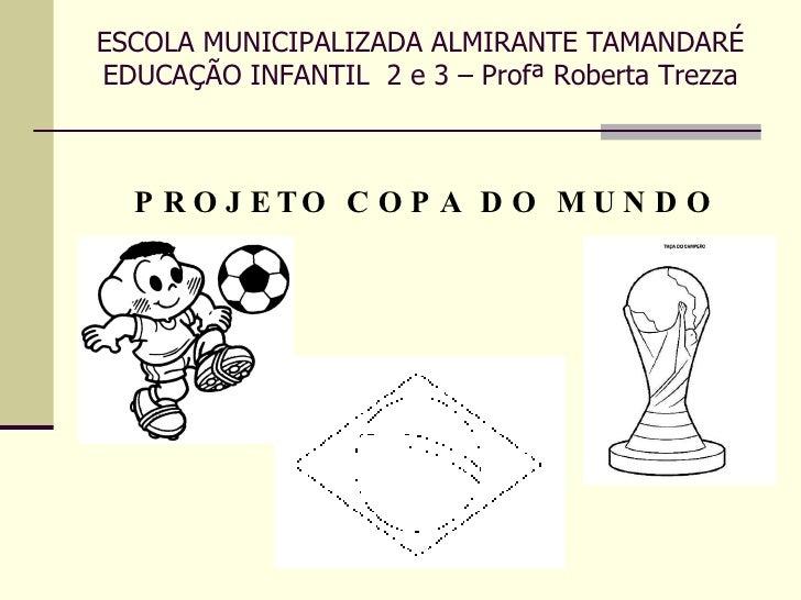 ESCOLA MUNICIPALIZADA ALMIRANTE TAMANDARÉ EDUCAÇÃO INFANTIL  2 e 3 – Profª Roberta Trezza <ul><li>PROJETO COPA DO MUNDO </...