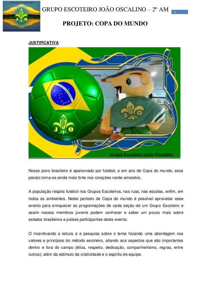 1GRUPO ESCOTEIRO JOÃO OSCALINO – 2º AM PROJETO: COPA DO MUNDO JUSTIFICATIVA Nosso povo brasileiro é apaixonado por futebol...
