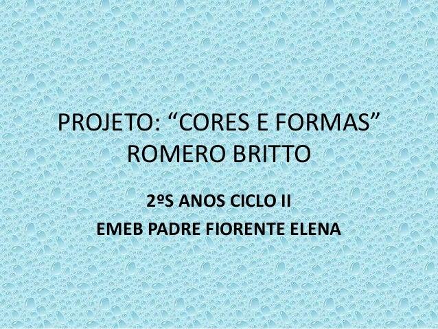 """PROJETO: """"CORES E FORMAS"""" ROMERO BRITTO 2ºS ANOS CICLO II EMEB PADRE FIORENTE ELENA"""
