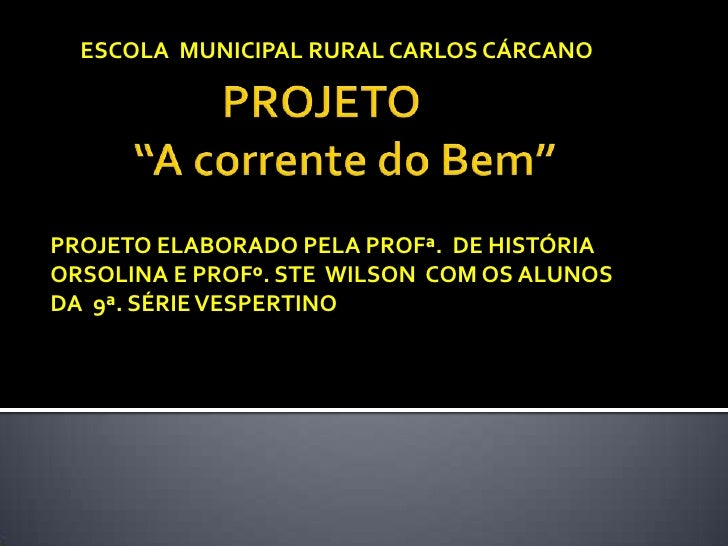 ESCOLA MUNICIPAL RURAL CARLOS CÁRCANOPROJETO ELABORADO PELA PROFª. DE HISTÓRIAORSOLINA E PROFº. STE WILSON COM OS ALUNOSDA...