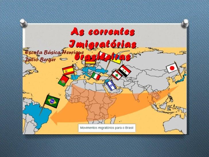 As correntes                ImigratóriasEscola Básica HenriqueJúlio Berger       brasileiras