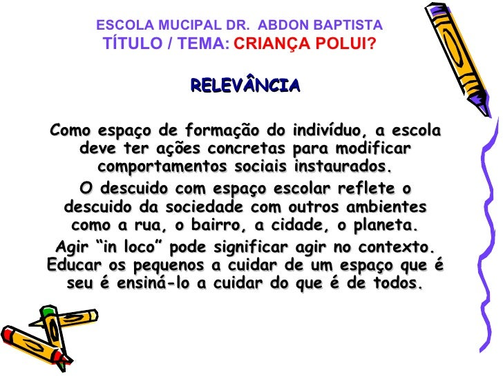 ESCOLA MUCIPAL DR.  ABDON BAPTISTA TÍTULO / TEMA:   CRIANÇA POLUI? RELEVÂNCIA Como espaço de formação do indivíduo, a esco...