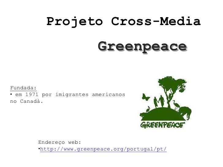 Projeto Cross-Media                          GreenpeaceFundada:• em 1971 por imigrantes americanosno Canadá.        Endere...