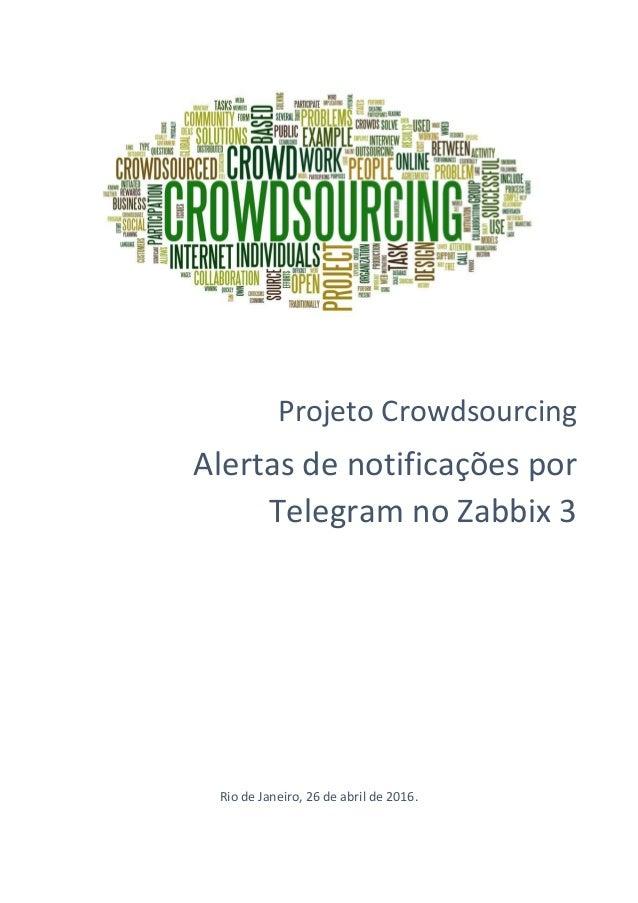 Projeto Crowdsourcing Alertas de notificações por Telegram no Zabbix 3 Rio de Janeiro, 26 de abril de 2016.
