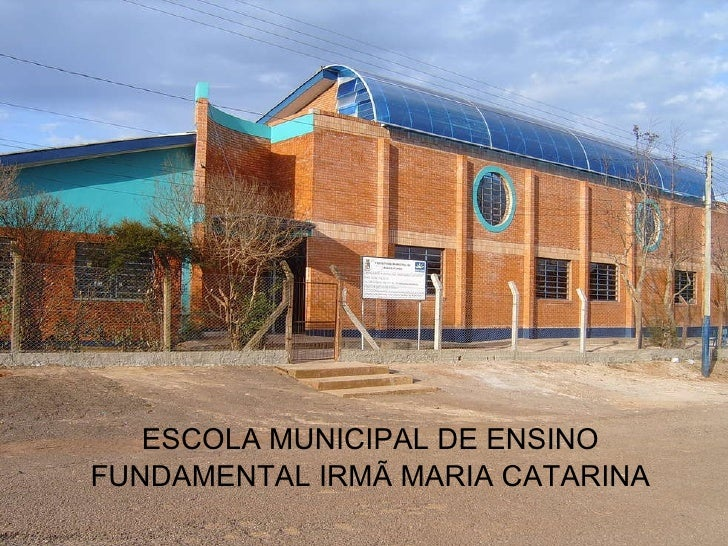 ESCOLA MUNICIPAL DE ENSINO FUNDAMENTAL IRMÃ MARIA CATARINA