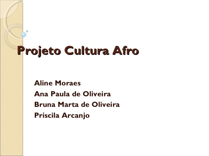 Projeto Cultura Afro Aline Moraes Ana Paula de Oliveira Bruna Marta de Oliveira Priscila Arcanjo