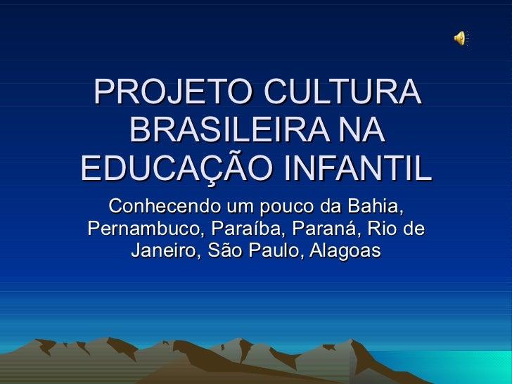 PROJETO CULTURA BRASILEIRA NA EDUCAÇÃO INFANTIL Conhecendo um pouco da Bahia, Pernambuco, Paraíba, Paraná, Rio de Janeiro,...
