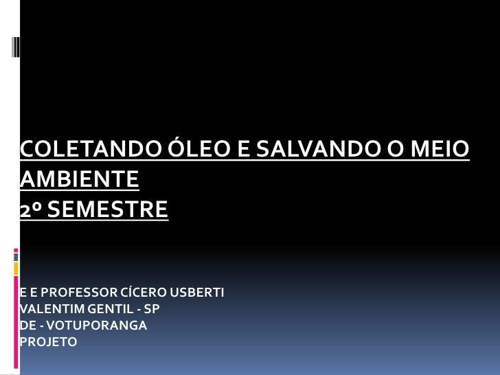 COLETANDO ÓLEO E SALVANDO O MEIOAMBIENTE2º SEMESTREE E PROFESSOR CÍCERO USBERTIVALENTIM GENTIL - SPDE - VOTUPORANGAPROJETO