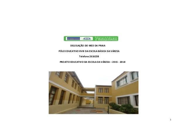 1 DELEGAÇÃO DO MED DA PRAIA PÓLO EDUCATIVO XVIII DA ESCOLA BÁSICA DA VÁRZEA Telefone 2616238 PROJETO EDUCATIVO DA ESCOLA D...