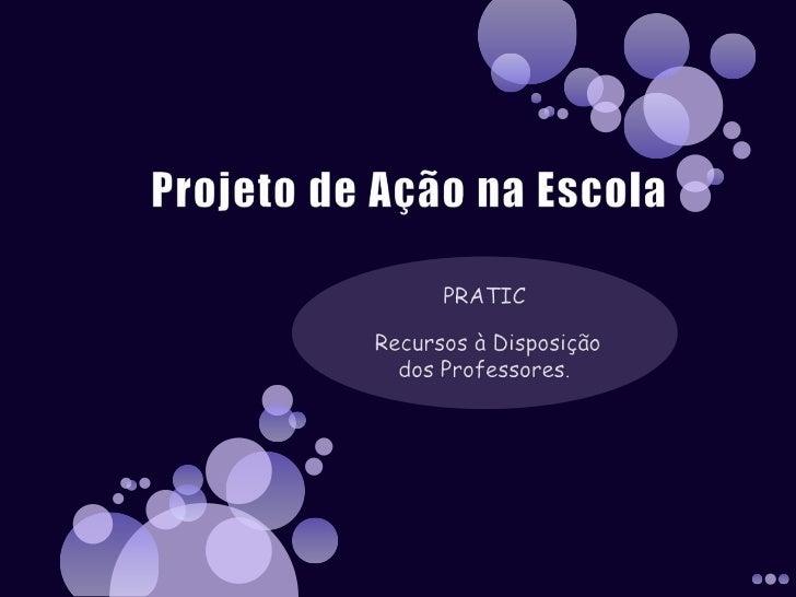Projeto de Ação na Escola<br />PRATIC  <br /> Recursos à Disposição dos Professores.<br />