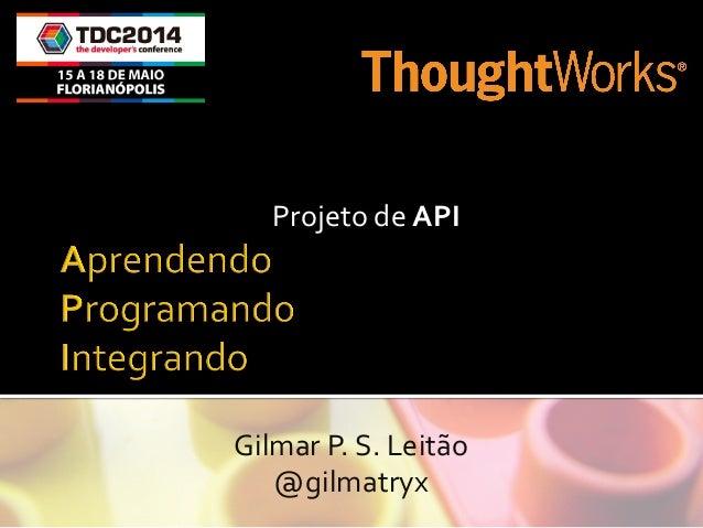 Projeto  de  API   Gilmar  P.  S.  Leitão   @gilmatryx