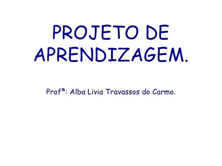 PROJETO DE APRENDIZAGEM. Profª: Alba Livia Travassos do Carmo.