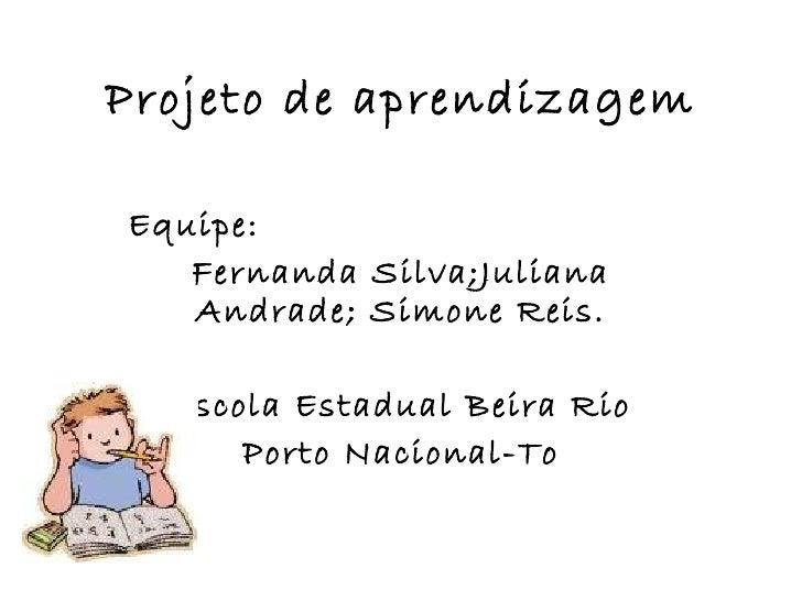Projeto de aprendizagem Equipe:  Fernanda Silva;Juliana Andrade; Simone Reis. Escola Estadual Beira Rio Porto Nacional-To